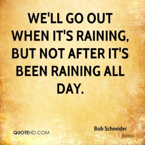 We'll go out when it's raining, but not after it's been raining all day.