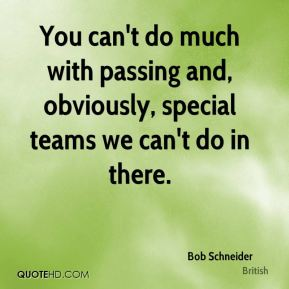 You can't do much with passing and, obviously, special teams we can't do in there.