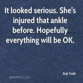 Bob Todd - It looked serious. She's injured that ankle before. Hopefully everything will be OK.