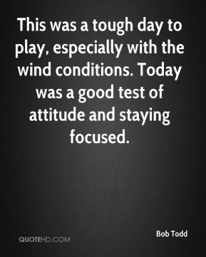 Bob Todd - This was a tough day to play, especially with the wind conditions. Today was a good test of attitude and staying focused.