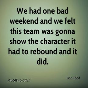 Bob Todd - We had one bad weekend and we felt this team was gonna show the character it had to rebound and it did.