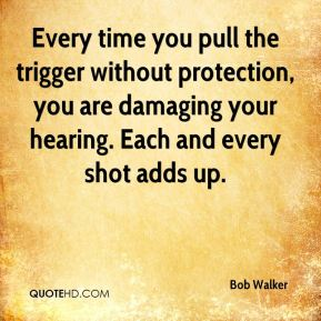 Every time you pull the trigger without protection, you are damaging your hearing. Each and every shot adds up.