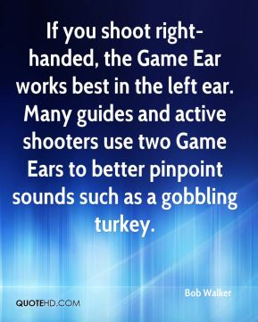 If you shoot right-handed, the Game Ear works best in the left ear. Many guides and active shooters use two Game Ears to better pinpoint sounds such as a gobbling turkey.