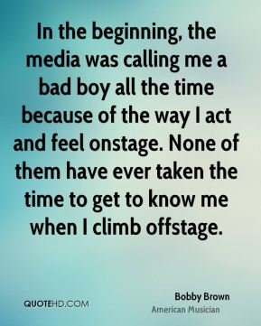 Bobby Brown - In the beginning, the media was calling me a bad boy all the time because of the way I act and feel onstage. None of them have ever taken the time to get to know me when I climb offstage.