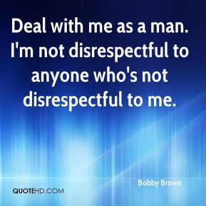 Deal with me as a man. I'm not disrespectful to anyone who's not disrespectful to me.