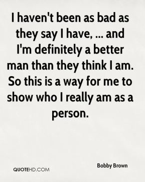I haven't been as bad as they say I have, ... and I'm definitely a better man than they think I am. So this is a way for me to show who I really am as a person.