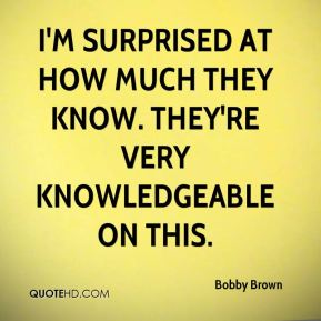Bobby Brown - I'm surprised at how much they know. They're very knowledgeable on this.