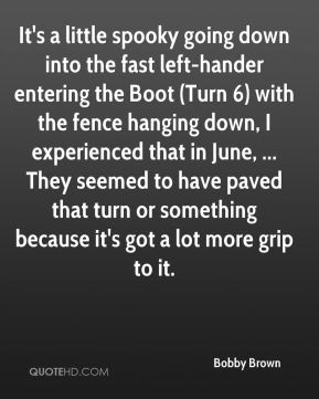 Bobby Brown - It's a little spooky going down into the fast left-hander entering the Boot (Turn 6) with the fence hanging down, I experienced that in June, ... They seemed to have paved that turn or something because it's got a lot more grip to it.