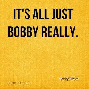It's all just Bobby really.