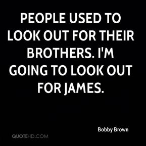 People used to look out for their brothers. I'm going to look out for James.