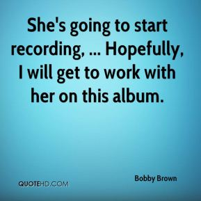 Bobby Brown - She's going to start recording, ... Hopefully, I will get to work with her on this album.