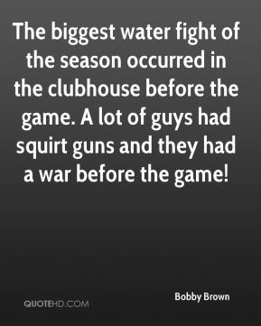 Bobby Brown - The biggest water fight of the season occurred in the clubhouse before the game. A lot of guys had squirt guns and they had a war before the game!