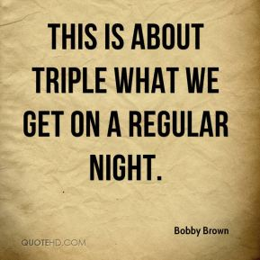 This is about triple what we get on a regular night.