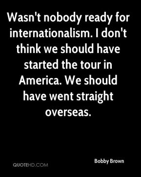 Wasn't nobody ready for internationalism. I don't think we should have started the tour in America. We should have went straight overseas.
