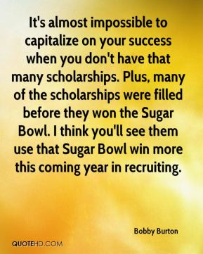 Bobby Burton - It's almost impossible to capitalize on your success when you don't have that many scholarships. Plus, many of the scholarships were filled before they won the Sugar Bowl. I think you'll see them use that Sugar Bowl win more this coming year in recruiting.