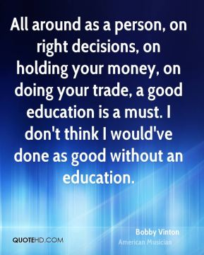All around as a person, on right decisions, on holding your money, on doing your trade, a good education is a must. I don't think I would've done as good without an education.