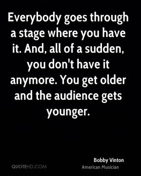 Everybody goes through a stage where you have it. And, all of a sudden, you don't have it anymore. You get older and the audience gets younger.