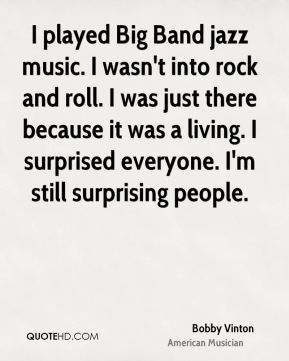 I played Big Band jazz music. I wasn't into rock and roll. I was just there because it was a living. I surprised everyone. I'm still surprising people.
