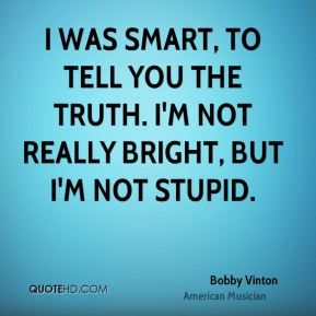 I was smart, to tell you the truth. I'm not really bright, but I'm not stupid.
