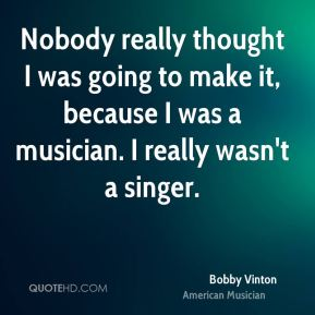 Nobody really thought I was going to make it, because I was a musician. I really wasn't a singer.