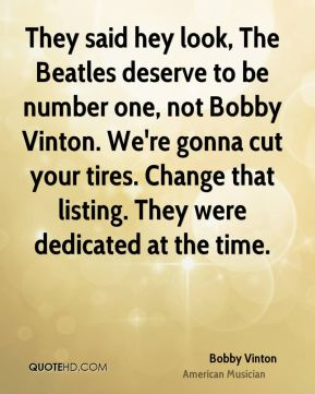 Bobby Vinton - They said hey look, The Beatles deserve to be number one, not Bobby Vinton. We're gonna cut your tires. Change that listing. They were dedicated at the time.