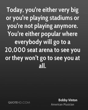 Bobby Vinton - Today, you're either very big or you're playing stadiums or you're not playing anymore. You're either popular where everybody will go to a 20,000 seat arena to see you or they won't go to see you at all.