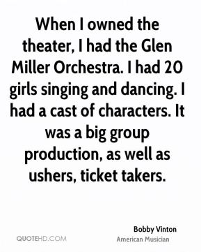 Bobby Vinton - When I owned the theater, I had the Glen Miller Orchestra. I had 20 girls singing and dancing. I had a cast of characters. It was a big group production, as well as ushers, ticket takers.