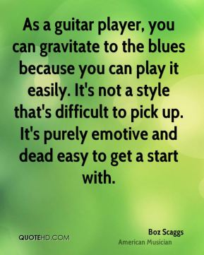 Boz Scaggs - As a guitar player, you can gravitate to the blues because you can play it easily. It's not a style that's difficult to pick up. It's purely emotive and dead easy to get a start with.