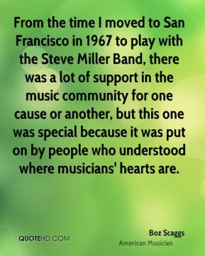 Boz Scaggs - From the time I moved to San Francisco in 1967 to play with the Steve Miller Band, there was a lot of support in the music community for one cause or another, but this one was special because it was put on by people who understood where musicians' hearts are.