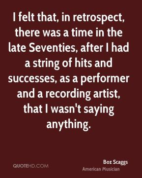 Boz Scaggs - I felt that, in retrospect, there was a time in the late Seventies, after I had a string of hits and successes, as a performer and a recording artist, that I wasn't saying anything.