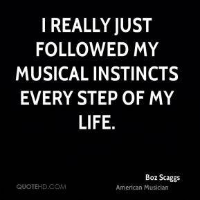 Boz Scaggs - I really just followed my musical instincts every step of my life.
