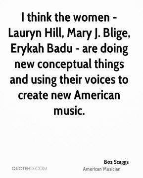 Boz Scaggs - I think the women - Lauryn Hill, Mary J. Blige, Erykah Badu - are doing new conceptual things and using their voices to create new American music.
