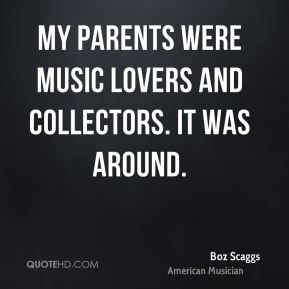 Boz Scaggs - My parents were music lovers and collectors. It was around.