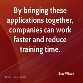Brad Wilson - By bringing these applications together, companies can work faster and reduce training time.