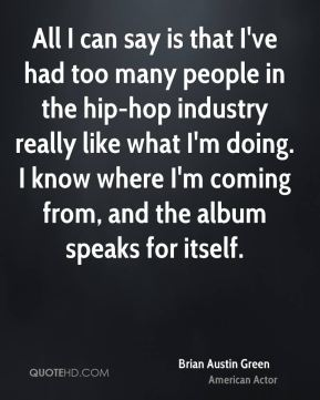 Brian Austin Green - All I can say is that I've had too many people in the hip-hop industry really like what I'm doing. I know where I'm coming from, and the album speaks for itself.