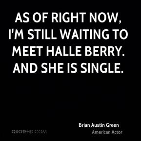 As of right now, I'm still waiting to meet Halle Berry. And she is single.