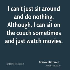 I can't just sit around and do nothing. Although, I can sit on the couch sometimes and just watch movies.