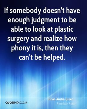 If somebody doesn't have enough judgment to be able to look at plastic surgery and realize how phony it is, then they can't be helped.