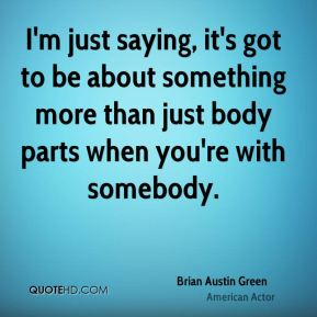 I'm just saying, it's got to be about something more than just body parts when you're with somebody.