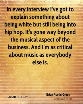 In every interview I've got to explain something about being white but still being into hip hop. It's gone way beyond the musical aspect of the business. And I'm as critical about music as everybody else is.