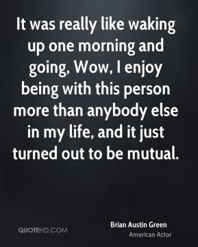 It was really like waking up one morning and going, Wow, I enjoy being with this person more than anybody else in my life, and it just turned out to be mutual.