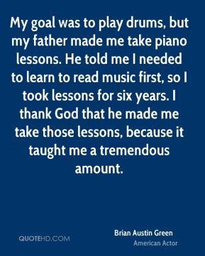 My goal was to play drums, but my father made me take piano lessons. He told me I needed to learn to read music first, so I took lessons for six years. I thank God that he made me take those lessons, because it taught me a tremendous amount.