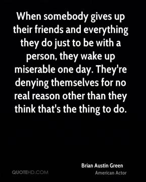 Brian Austin Green - When somebody gives up their friends and everything they do just to be with a person, they wake up miserable one day. They're denying themselves for no real reason other than they think that's the thing to do.