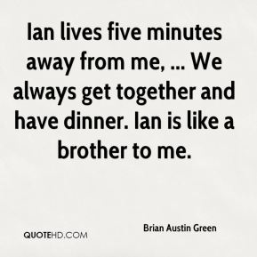 Brian Austin Green - Ian lives five minutes away from me, ... We always get together and have dinner. Ian is like a brother to me.