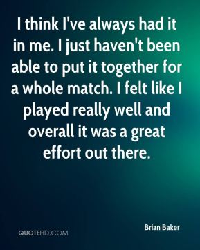 Brian Baker - I think I've always had it in me. I just haven't been able to put it together for a whole match. I felt like I played really well and overall it was a great effort out there.