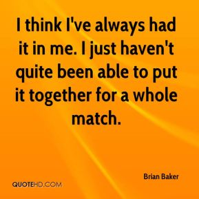 Brian Baker - I think I've always had it in me. I just haven't quite been able to put it together for a whole match.