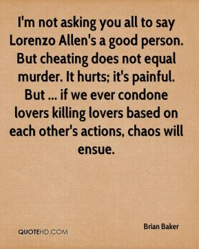 Brian Baker - I'm not asking you all to say Lorenzo Allen's a good person. But cheating does not equal murder. It hurts; it's painful. But ... if we ever condone lovers killing lovers based on each other's actions, chaos will ensue.