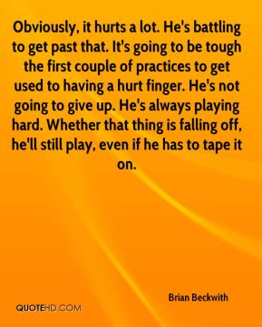 Obviously, it hurts a lot. He's battling to get past that. It's going to be tough the first couple of practices to get used to having a hurt finger. He's not going to give up. He's always playing hard. Whether that thing is falling off, he'll still play, even if he has to tape it on.
