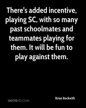 There's added incentive, playing SC, with so many past schoolmates and teammates playing for them. It will be fun to play against them.