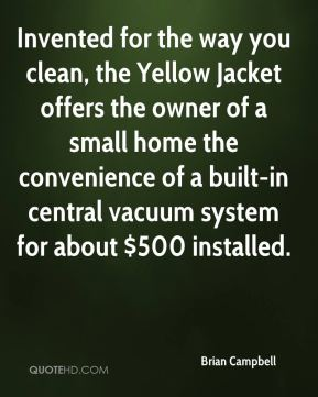 Invented for the way you clean, the Yellow Jacket offers the owner of a small home the convenience of a built-in central vacuum system for about $500 installed.